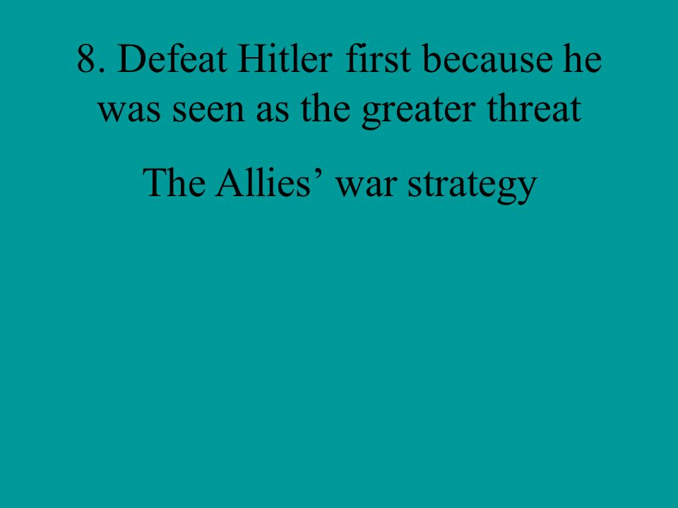 8. Defeat Hitler first because he was seen as the greater threat
