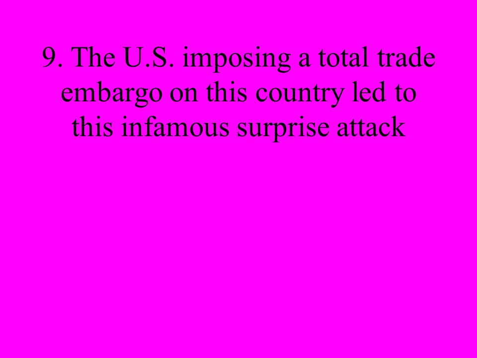 9. The U.S. imposing a total trade embargo on this country led to this infamous surprise attack