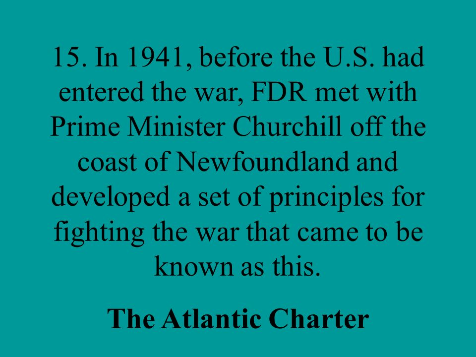 15. In 1941, before the U.S. had entered the war, FDR met with Prime Minister Churchill off the coast of Newfoundland and developed a set of principles for fighting the war that came to be known as this.