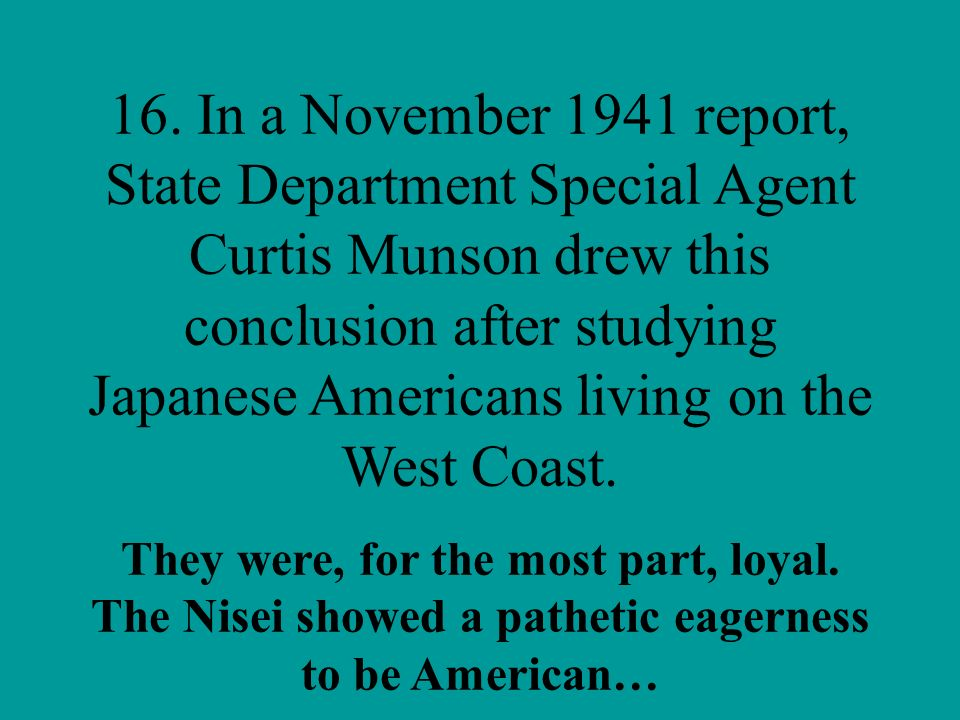 16. In a November 1941 report, State Department Special Agent Curtis Munson drew this conclusion after studying Japanese Americans living on the West Coast.
