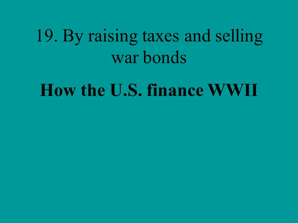 19. By raising taxes and selling war bonds