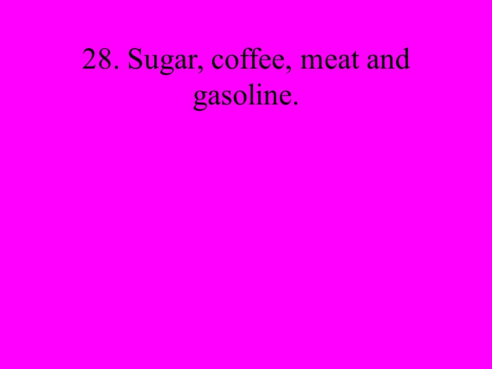 28. Sugar, coffee, meat and gasoline.