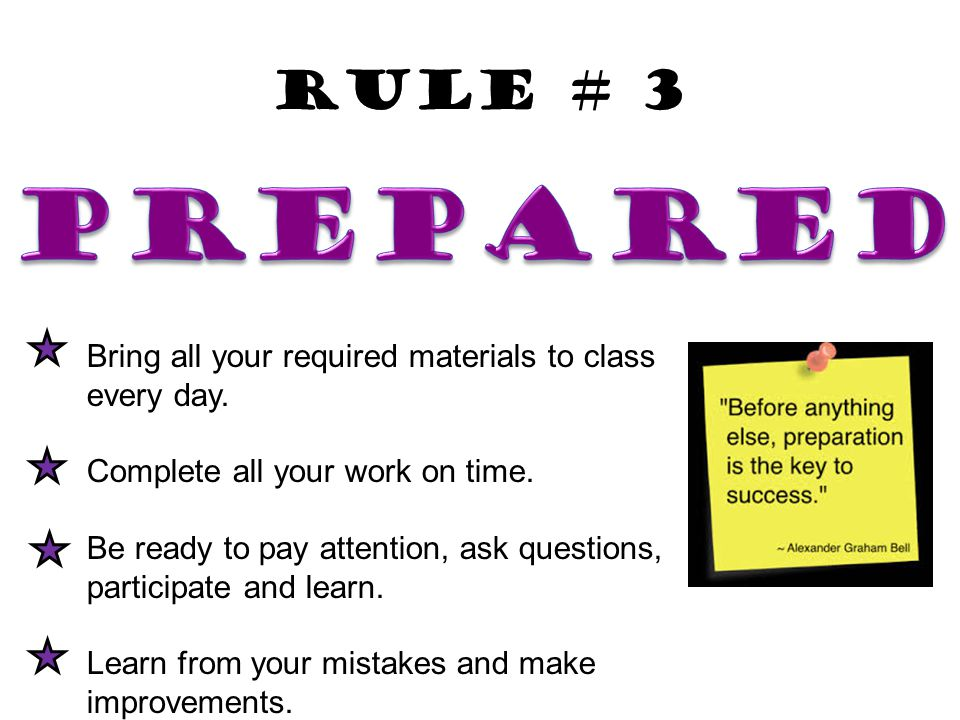 Rule # 3 Prepared. Bring all your required materials to class every day. Complete all your work on time.