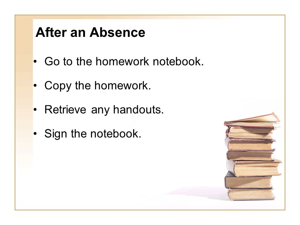 After an Absence Go to the homework notebook. Copy the homework.