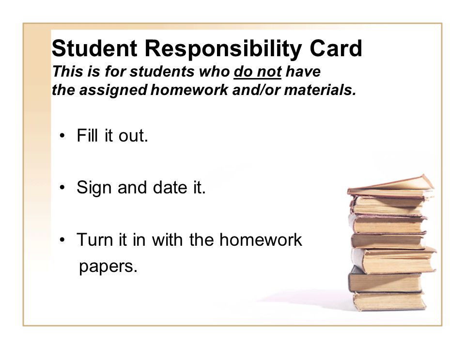 Student Responsibility Card This is for students who do not have the assigned homework and/or materials.