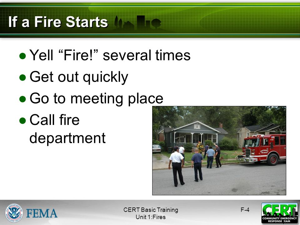 Yell Fire! several times Get out quickly Go to meeting place