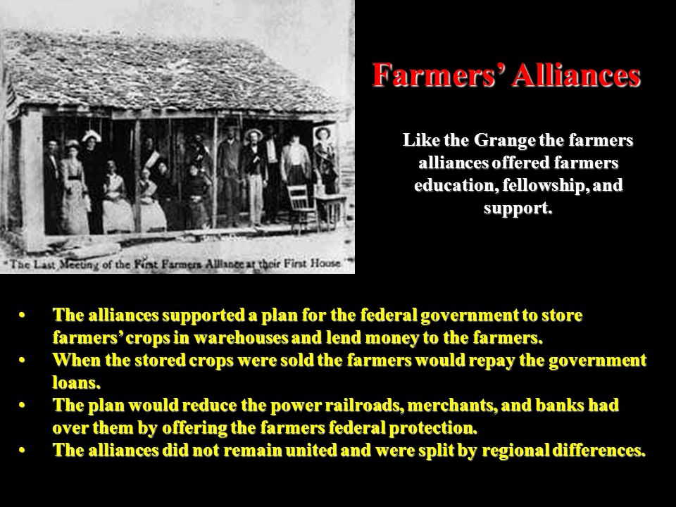 Farmers' Alliances Like the Grange the farmers alliances offered farmers education, fellowship, and support.