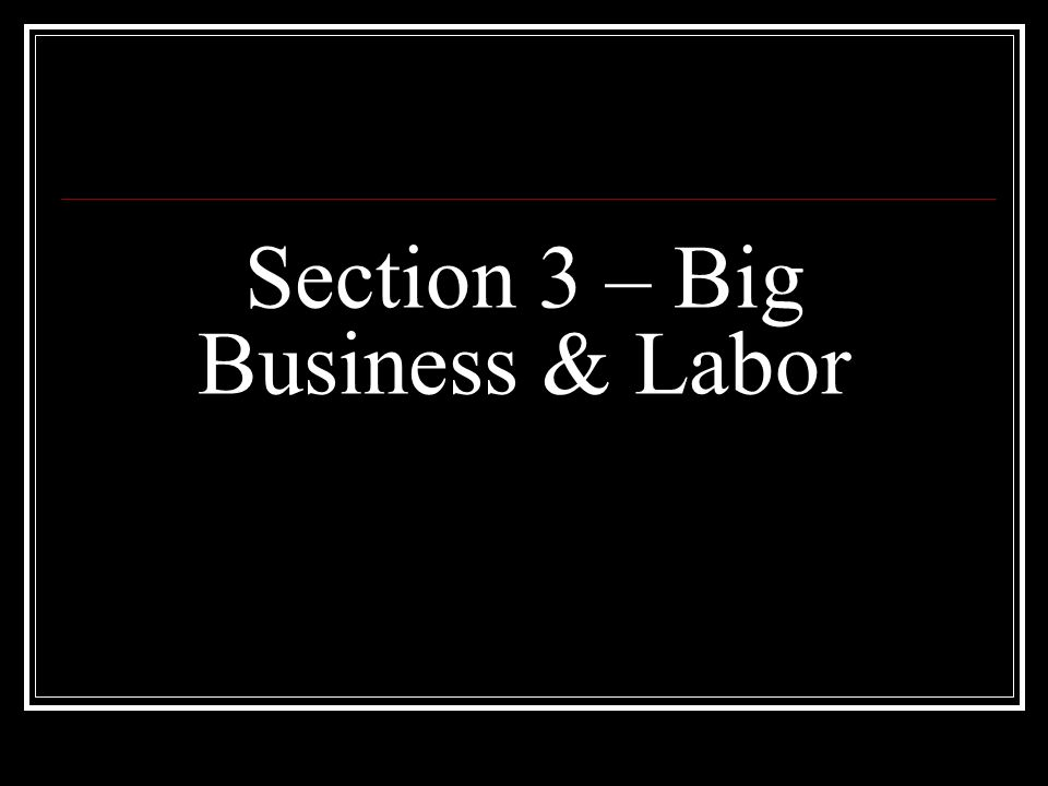 Section 3 – Big Business & Labor