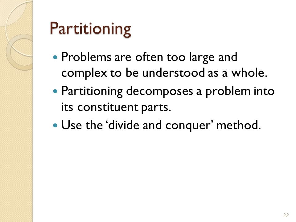 Partitioning Problems are often too large and complex to be understood as a whole. Partitioning decomposes a problem into its constituent parts.