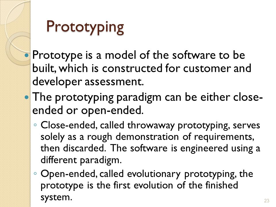 Prototyping Prototype is a model of the software to be built, which is constructed for customer and developer assessment.