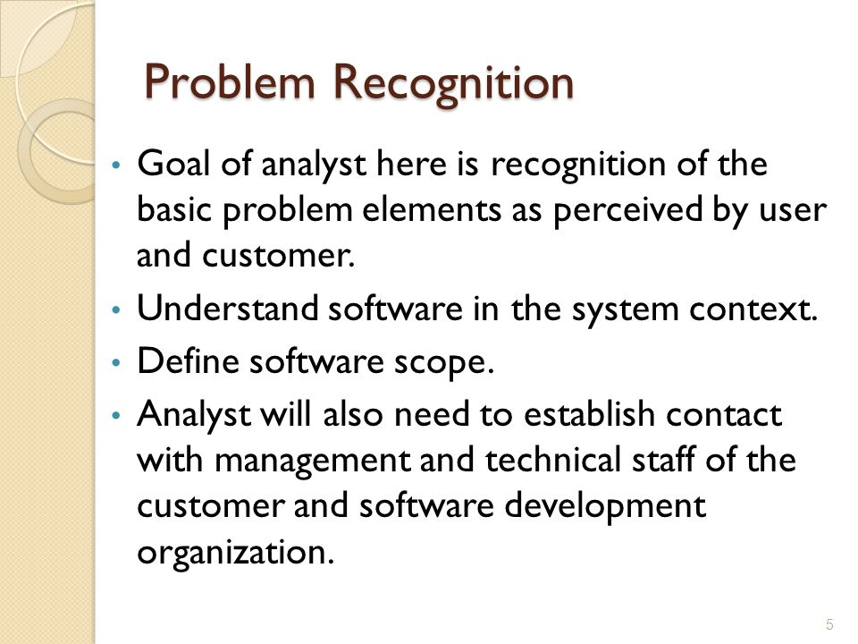 Problem Recognition Goal of analyst here is recognition of the basic problem elements as perceived by user and customer.