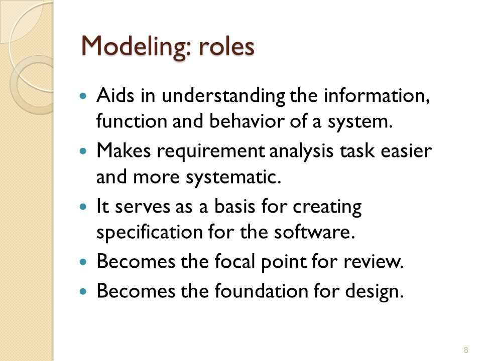 Modeling: roles Aids in understanding the information, function and behavior of a system.