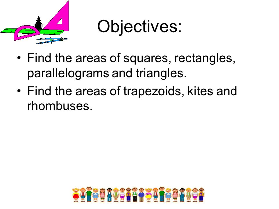 Objectives: Find the areas of squares, rectangles, parallelograms and triangles.