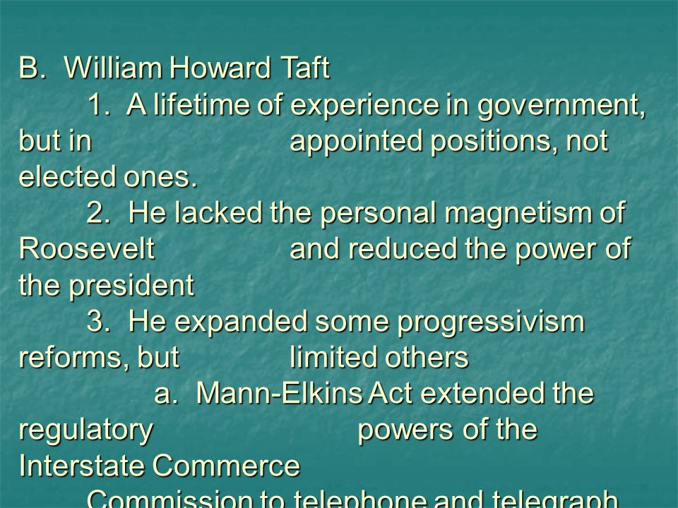 B. William Howard Taft 1. A lifetime of experience in government, but in appointed positions, not elected ones.