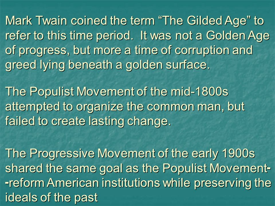 Mark Twain coined the term The Gilded Age to refer to this time period. It was not a Golden Age of progress, but more a time of corruption and greed lying beneath a golden surface.