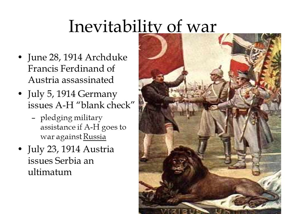 Inevitability of war June 28, 1914 Archduke Francis Ferdinand of Austria assassinated. July 5, 1914 Germany issues A-H blank check