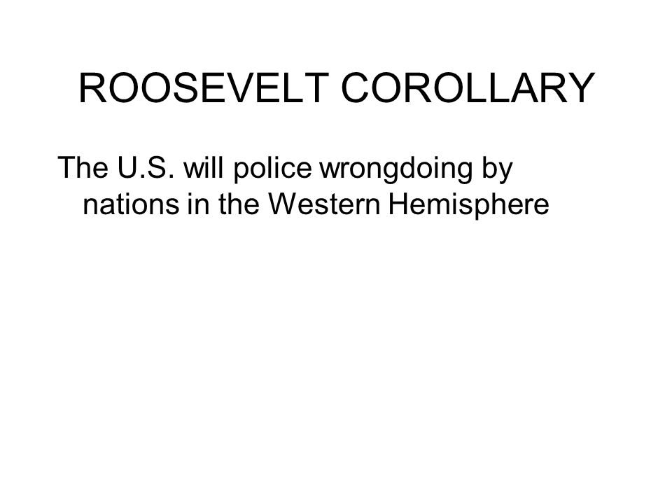 ROOSEVELT COROLLARY The U.S. will police wrongdoing by nations in the Western Hemisphere