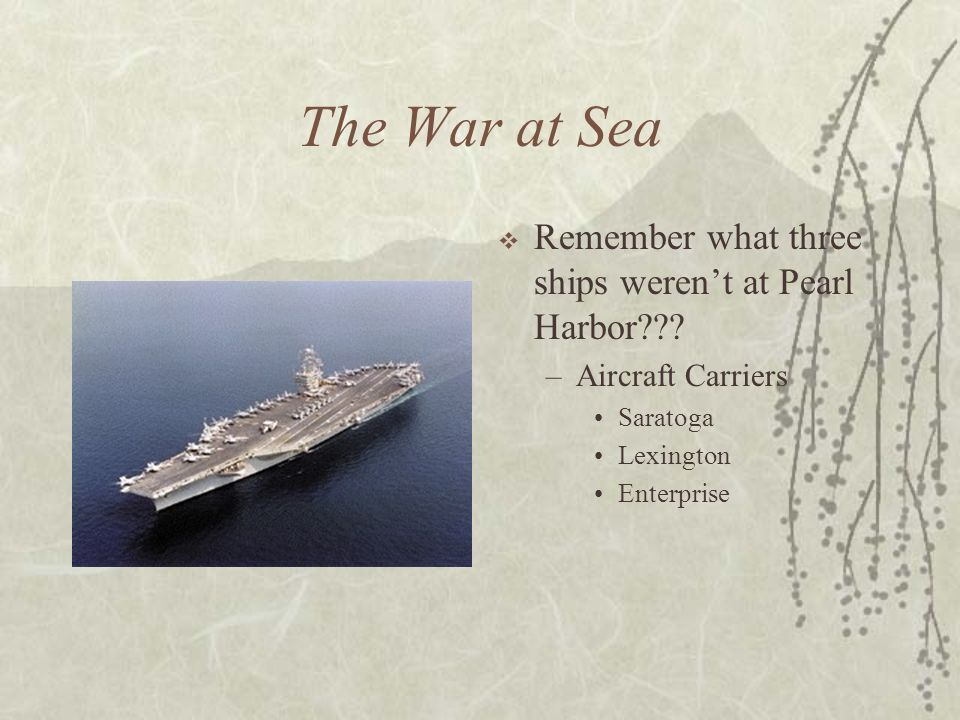 The War at Sea Remember what three ships weren't at Pearl Harbor