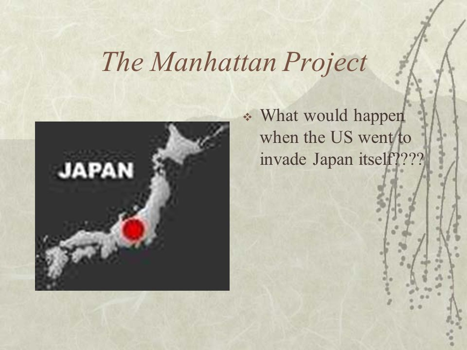 The Manhattan Project What would happen when the US went to invade Japan itself