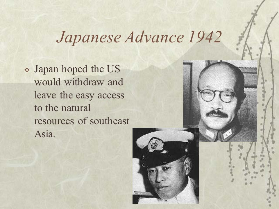 Japanese Advance 1942 Japan hoped the US would withdraw and leave the easy access to the natural resources of southeast Asia.