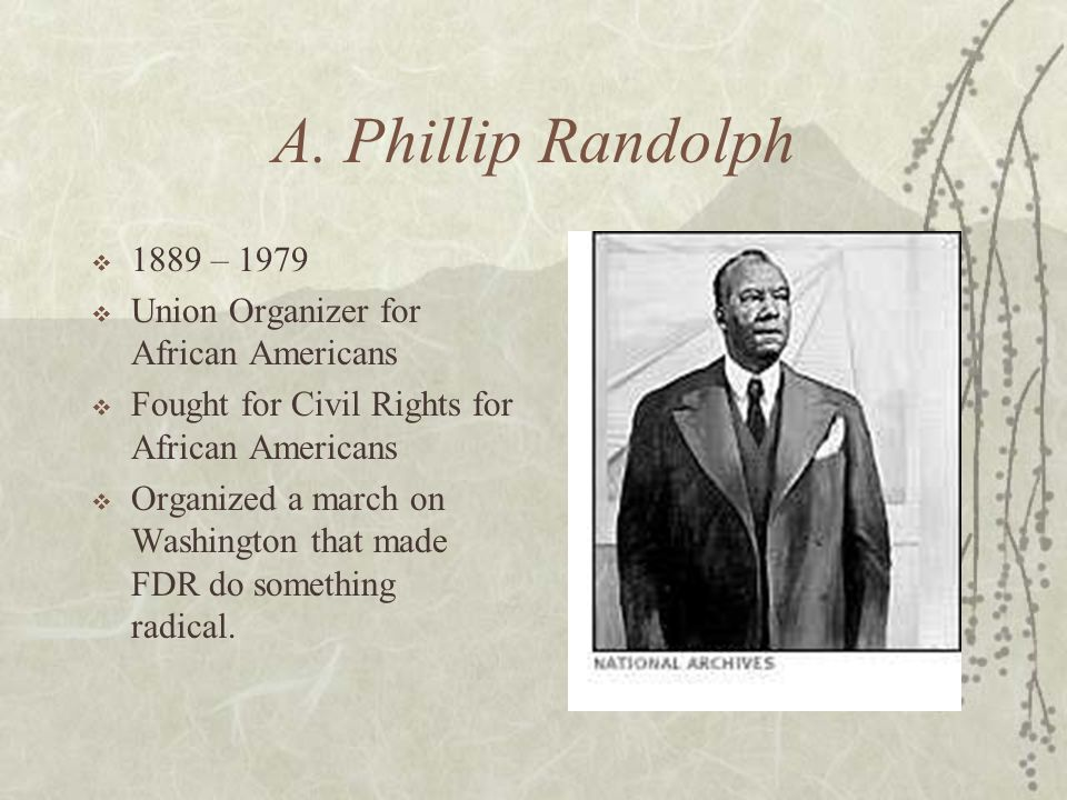 A. Phillip Randolph 1889 – 1979 Union Organizer for African Americans