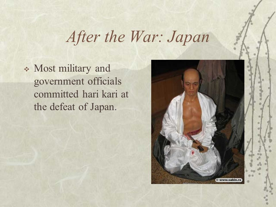 After the War: Japan Most military and government officials committed hari kari at the defeat of Japan.