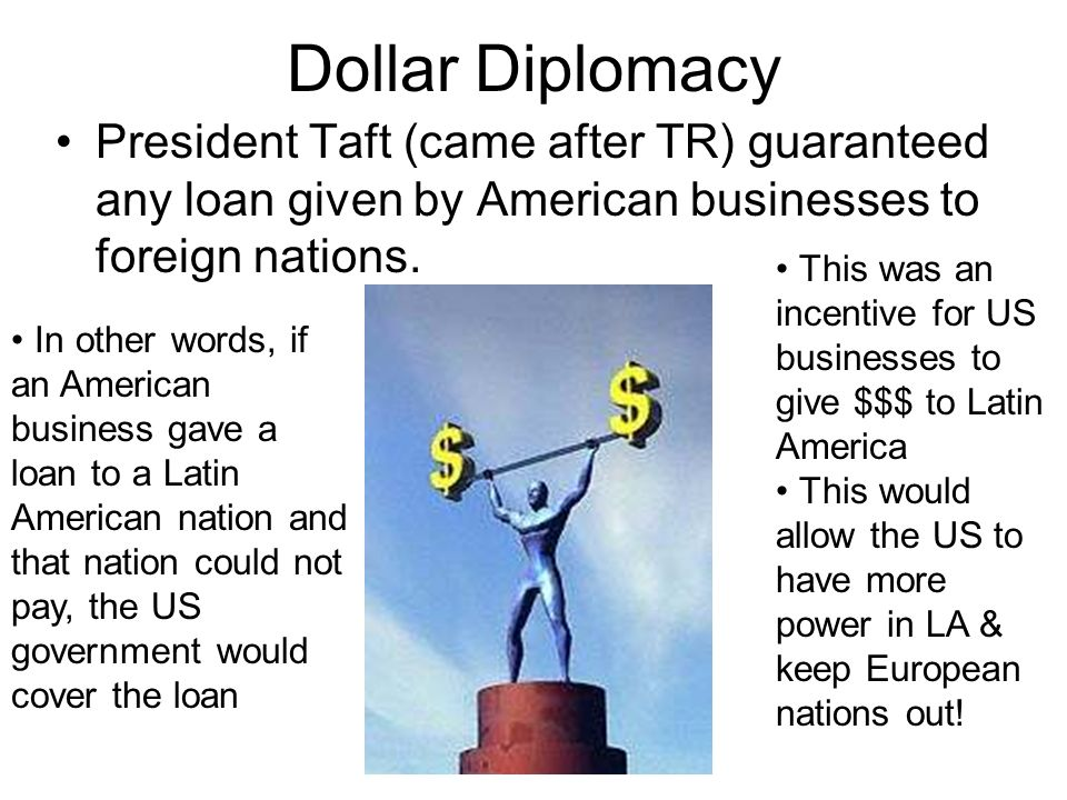 Dollar Diplomacy President Taft (came after TR) guaranteed any loan given by American businesses to foreign nations.