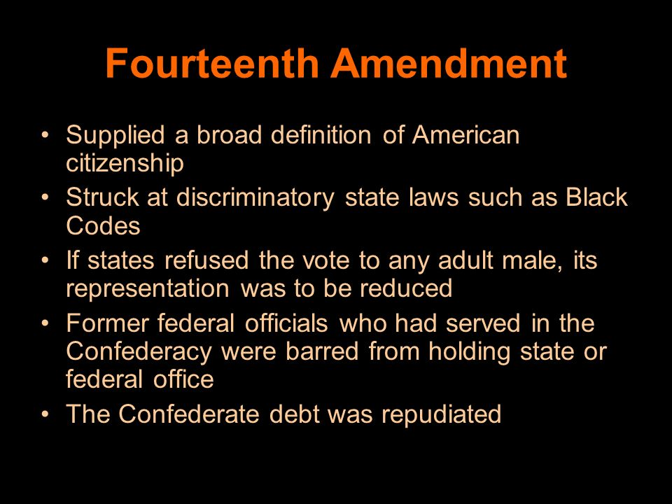 Fourteenth Amendment Supplied a broad definition of American citizenship. Struck at discriminatory state laws such as Black Codes.