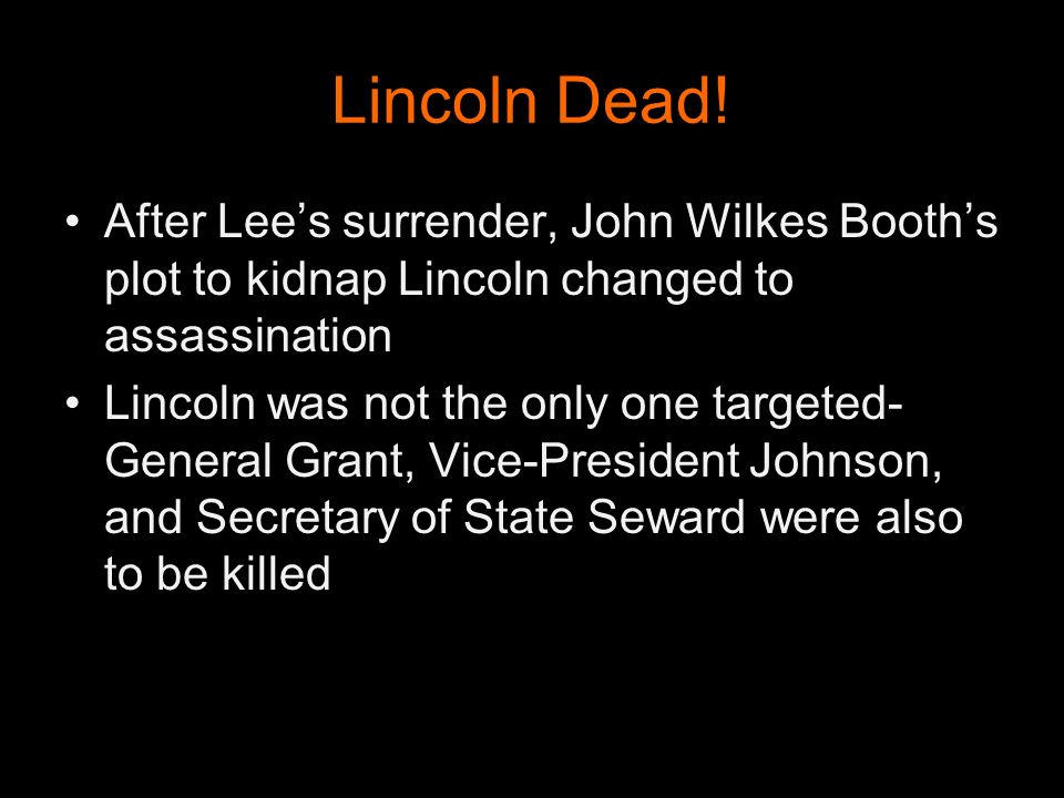 Lincoln Dead! After Lee's surrender, John Wilkes Booth's plot to kidnap Lincoln changed to assassination.