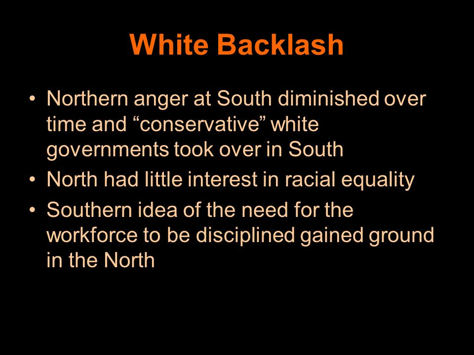 White Backlash Northern anger at South diminished over time and conservative white governments took over in South.
