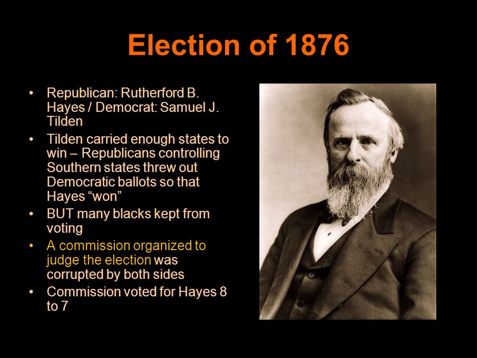 Election of 1876 Republican: Rutherford B. Hayes / Democrat: Samuel J. Tilden.