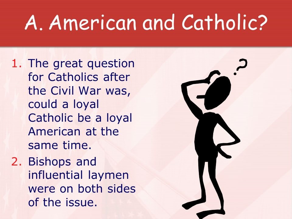American and Catholic The great question for Catholics after the Civil War was, could a loyal Catholic be a loyal American at the same time.