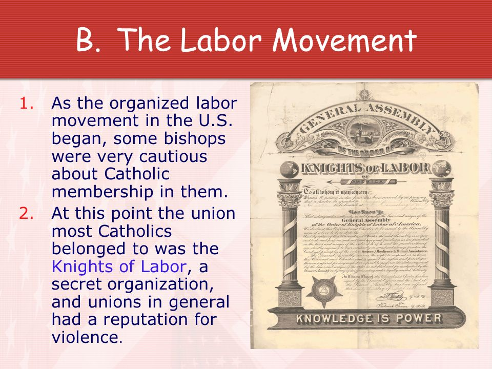 The Labor Movement As the organized labor movement in the U.S. began, some bishops were very cautious about Catholic membership in them.