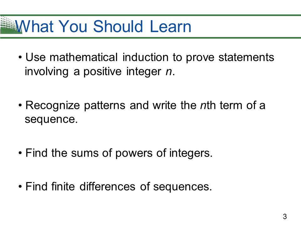 What You Should Learn Use mathematical induction to prove statements involving a positive integer n.