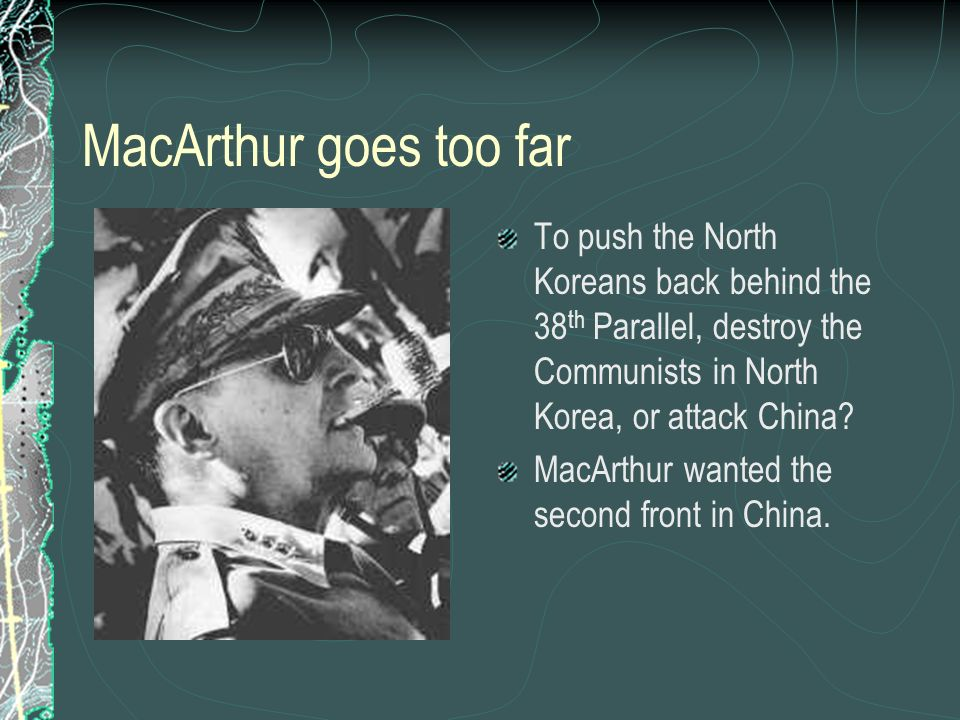 MacArthur goes too far To push the North Koreans back behind the 38th Parallel, destroy the Communists in North Korea, or attack China