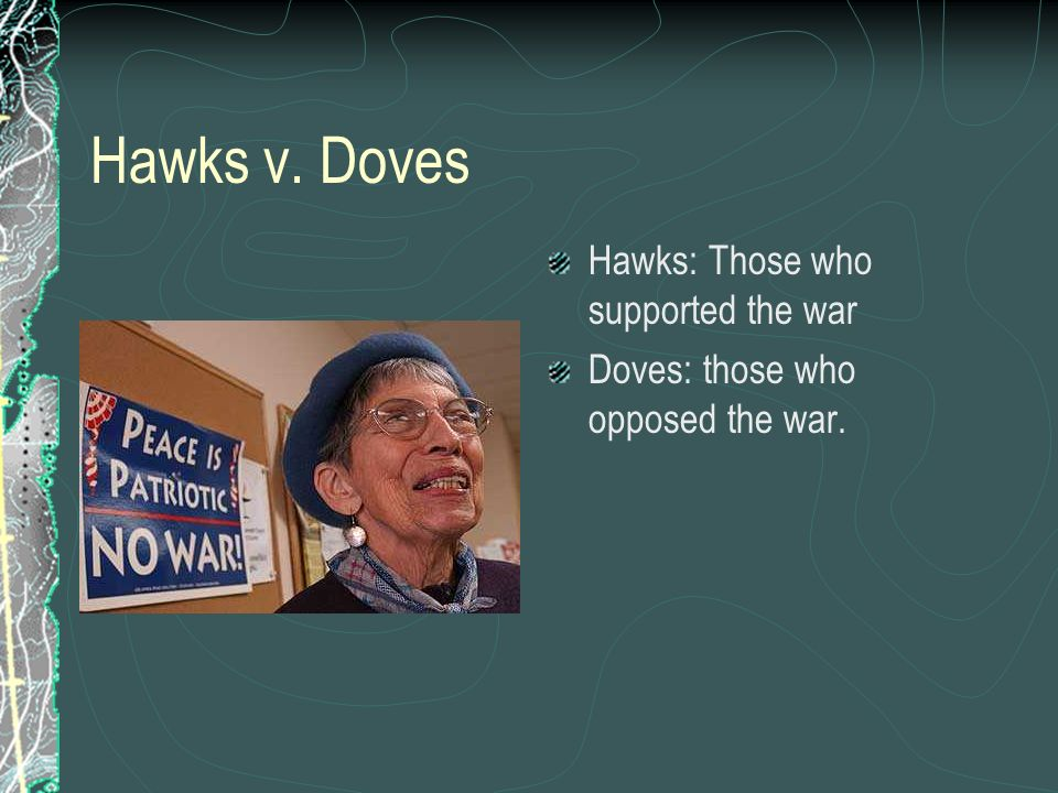 Hawks v. Doves Hawks: Those who supported the war