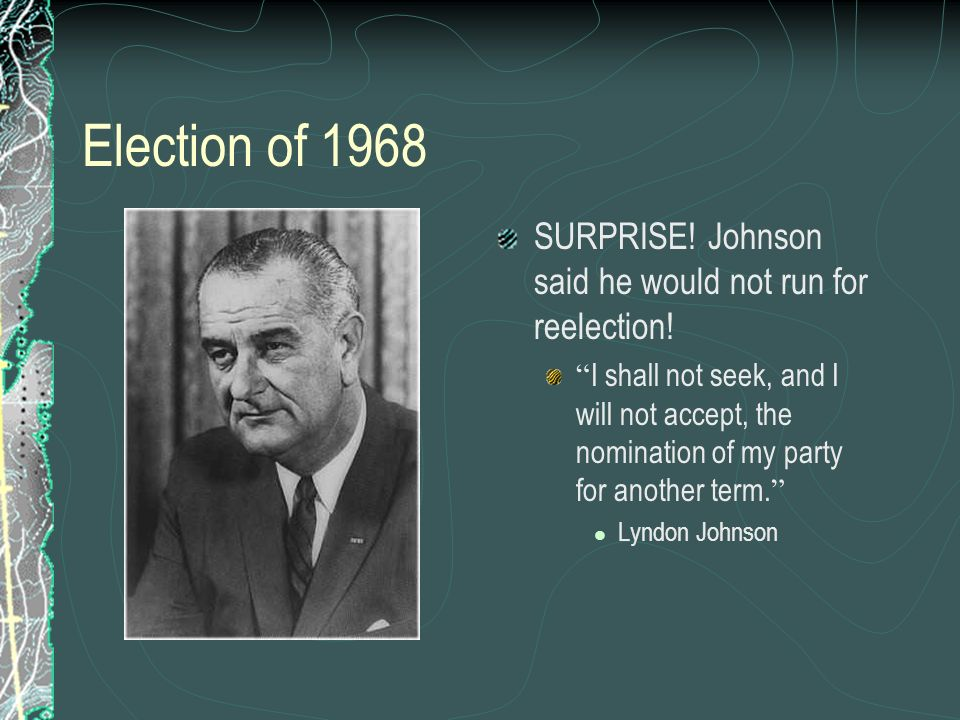 Election of 1968 SURPRISE! Johnson said he would not run for reelection!