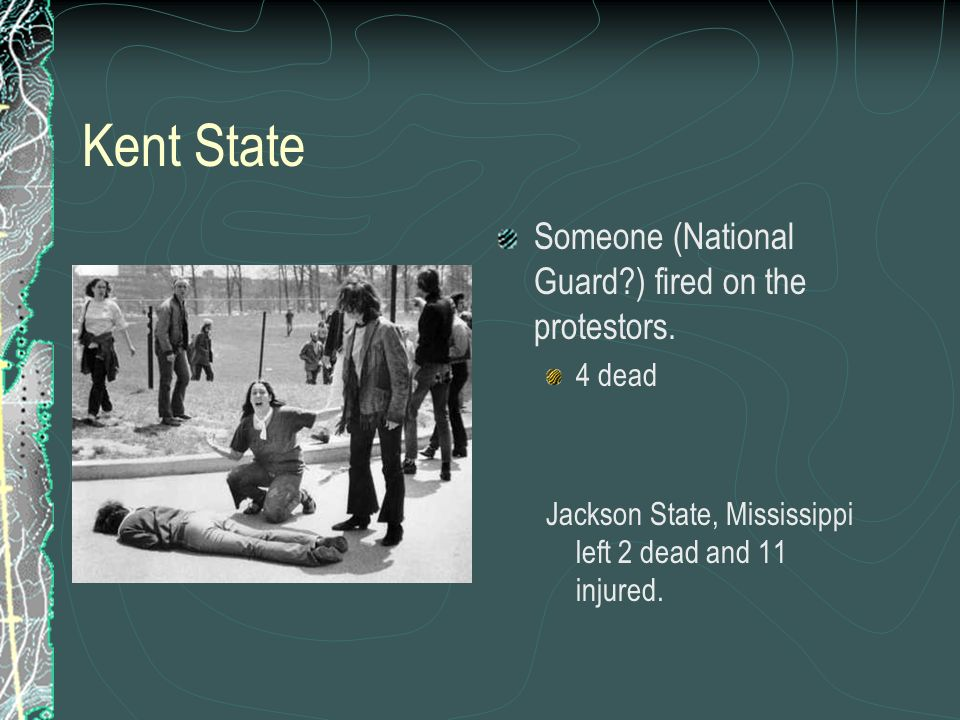Kent State Someone (National Guard ) fired on the protestors. 4 dead