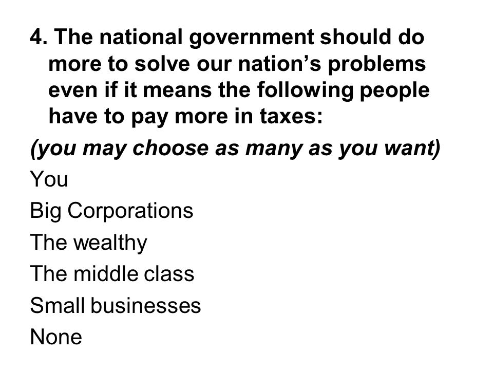 4. The national government should do more to solve our nation's problems even if it means the following people have to pay more in taxes: