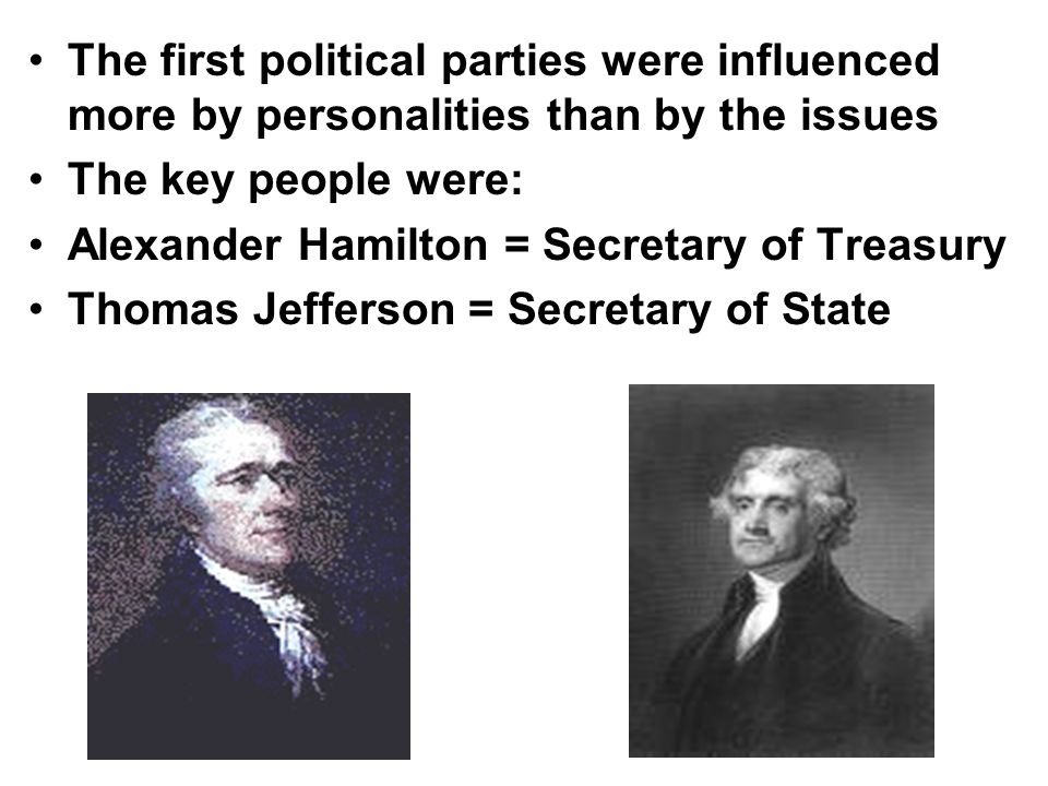 The first political parties were influenced more by personalities than by the issues