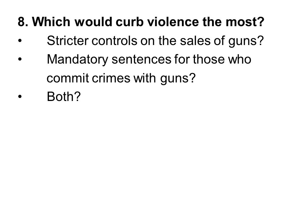 8. Which would curb violence the most