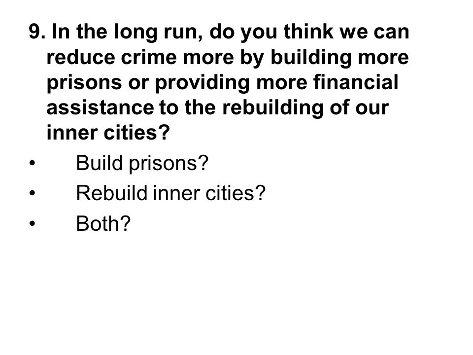 9. In the long run, do you think we can reduce crime more by building more prisons or providing more financial assistance to the rebuilding of our inner cities