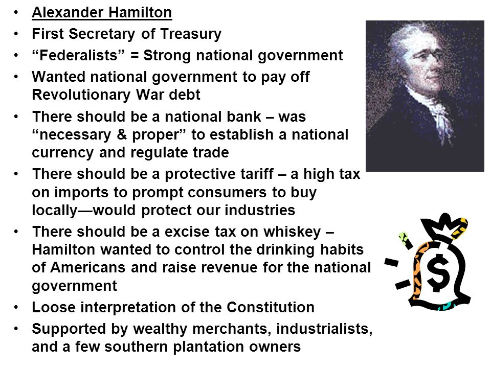 Alexander Hamilton First Secretary of Treasury. Federalists = Strong national government.