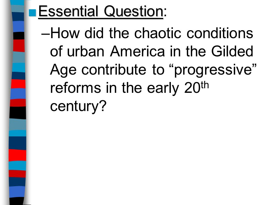 Essential Question: How did the chaotic conditions of urban America in the Gilded Age contribute to progressive reforms in the early 20th century