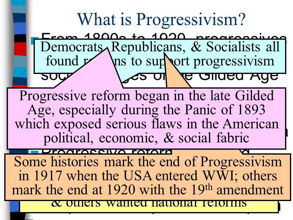 What is Progressivism From 1890s to 1920, progressives addressed the rapid economic & social changes of the Gilded Age.