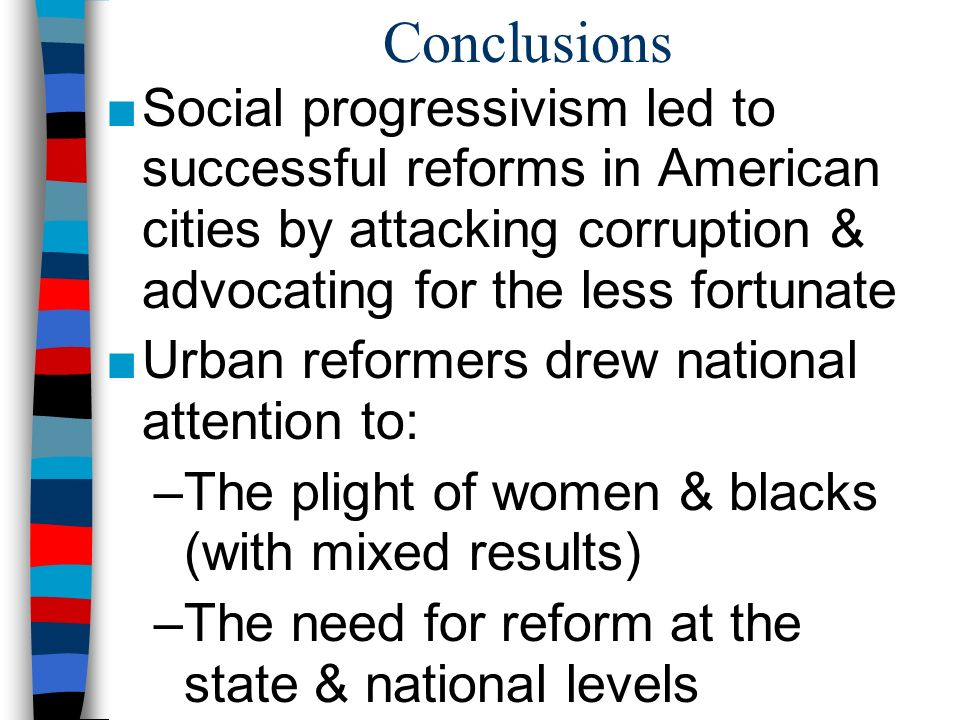 Conclusions Social progressivism led to successful reforms in American cities by attacking corruption & advocating for the less fortunate.