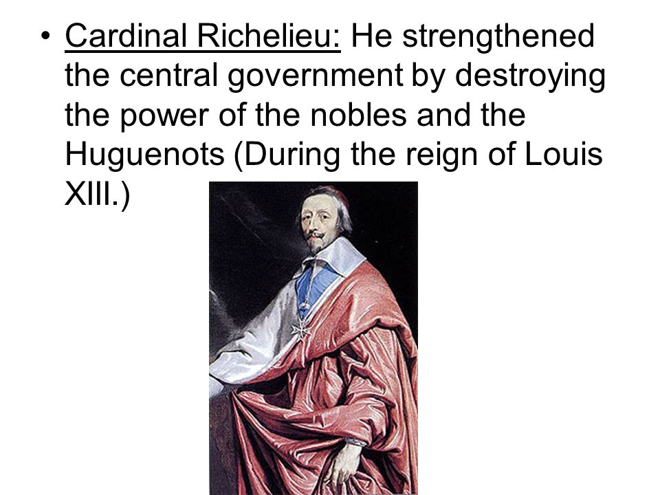 Cardinal Richelieu: He strengthened the central government by destroying the power of the nobles and the Huguenots (During the reign of Louis XIII.)