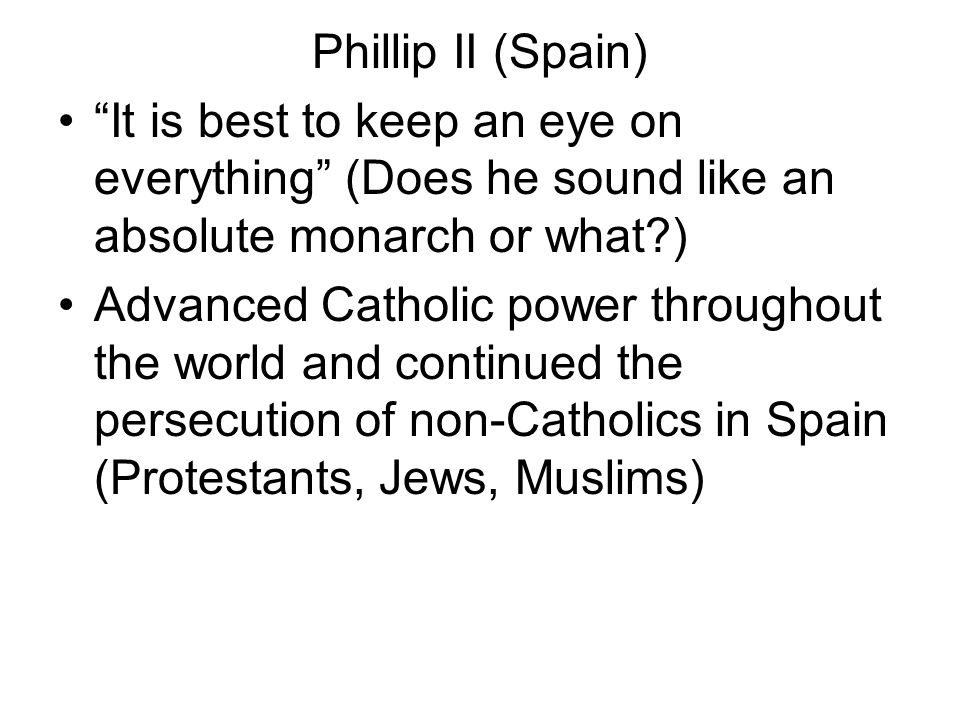 Phillip II (Spain) It is best to keep an eye on everything (Does he sound like an absolute monarch or what )