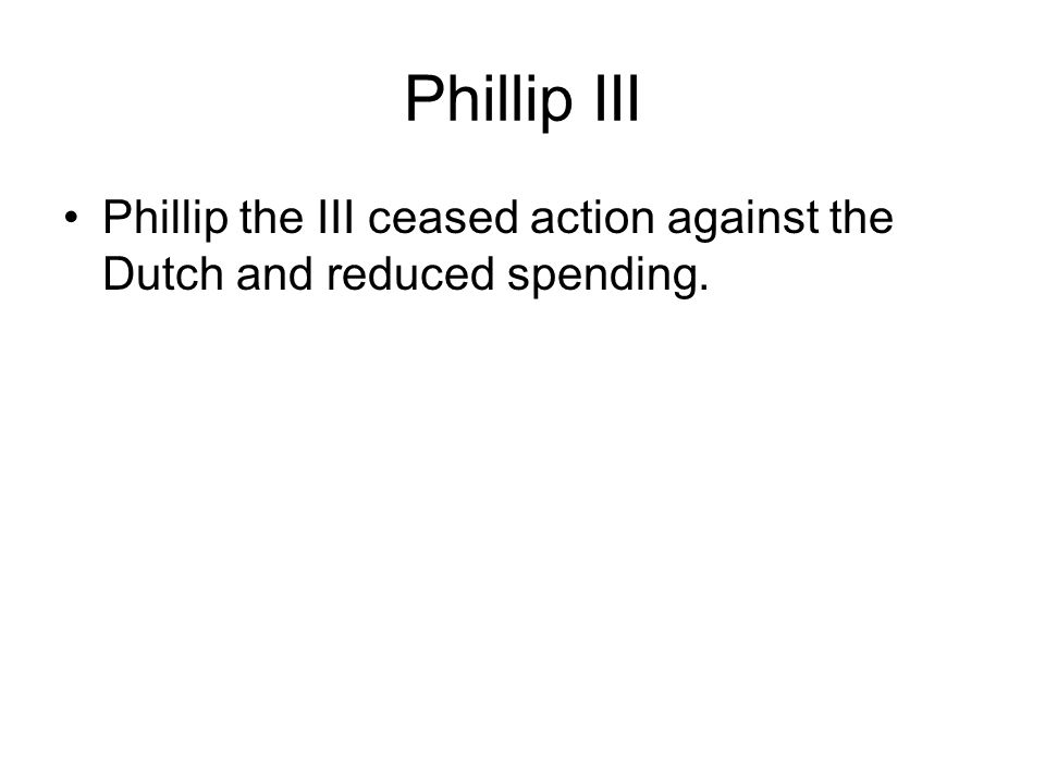 Phillip III Phillip the III ceased action against the Dutch and reduced spending.