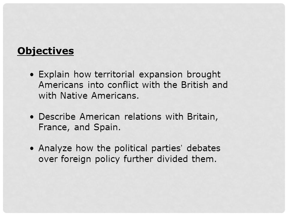 Objectives Explain how territorial expansion brought Americans into conflict with the British and with Native Americans.